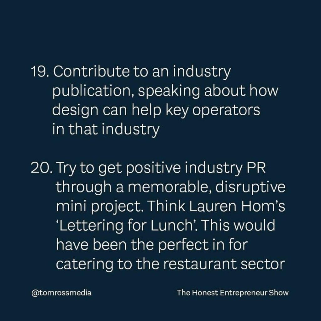 19 Contribute to an industry publication, speaking about how design can help key operators in that indust 20 Try to get positive industry PR through a memorable, disruptive mini project.Think Lauren Hom's 'Lettering for Lunch'. This would have been the perfect in for catering to the restaurant sector