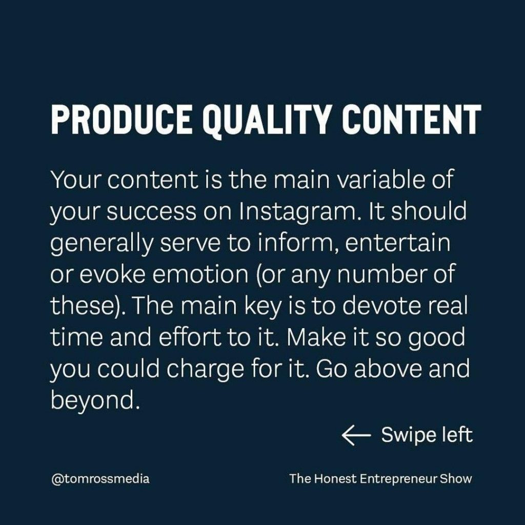 PRODUCE QUALITY CONTENT  Your content is the main variable of your success on Instagram. It should generally serve to inform, entertain or evoke emotion (or any number of these). The main key is to devote real time and effort to it. Make it so good you could charge for it. Go above and beyond.