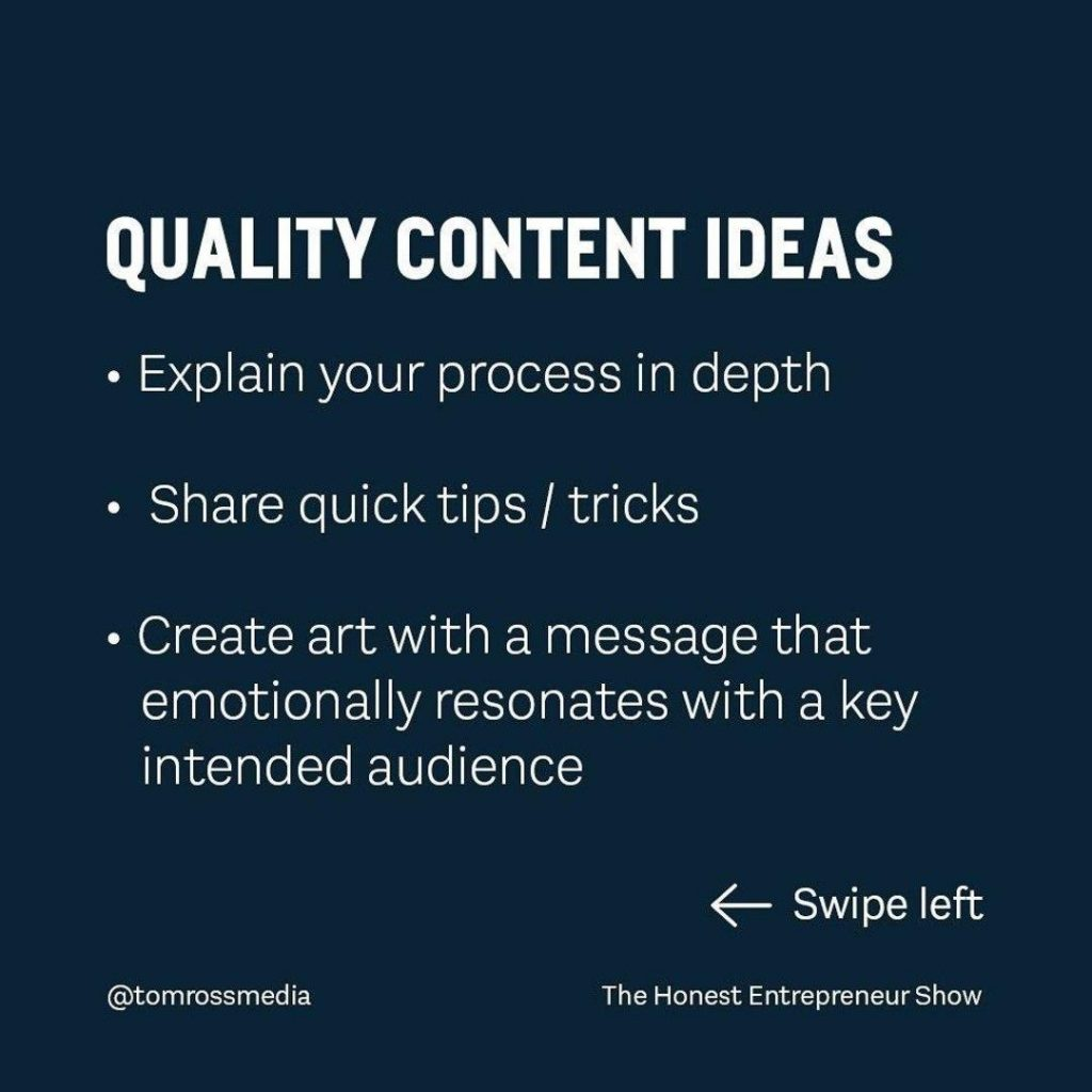 QUALITY CONTENT IDEAS  • Explain your process in depth  • Share quick tips / tricks  • Create art with a message that emotionally resonates with a key intended audience