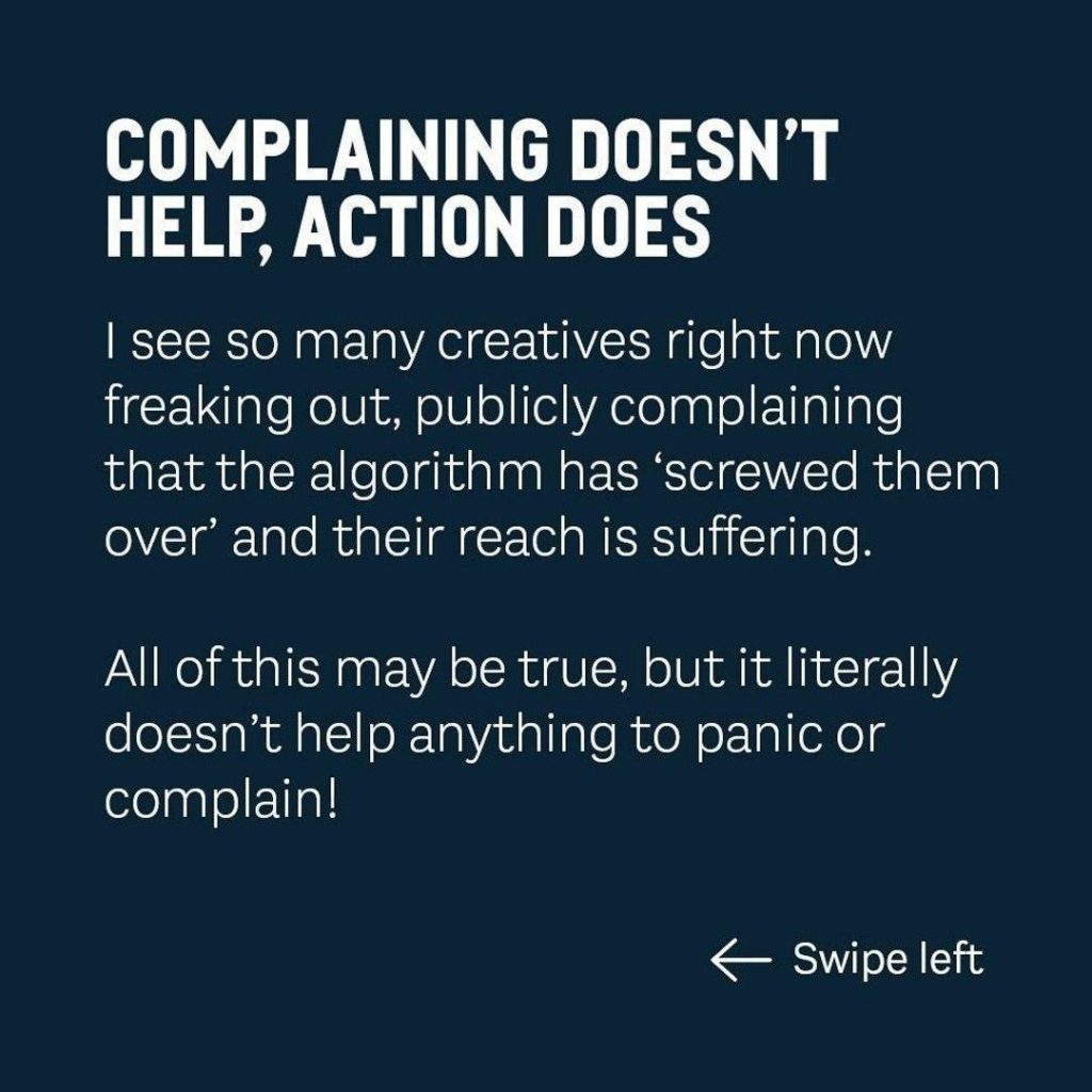 COMPLAINING DOESN'T  HELP, ACTION DOES  I see so many creatives right now freaking out, publicly complaining that the algorithm has 'screwed them over' and their reach is suffering.  All of this may be true, but it literally doesn't help anything to panic or complain!