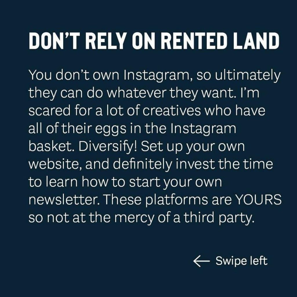 DON'T RELY ON RENTED LAND  You don't own Instagram, so ultimately they can do whatever they want. I'm scared for a lot of creatives who have all of their eggs in the Instagram basket. Diversify' Set up your own website, and definitely invest the time to learn how to start your own newsletter. These platforms are YOURS so not at the mercy of a third party.