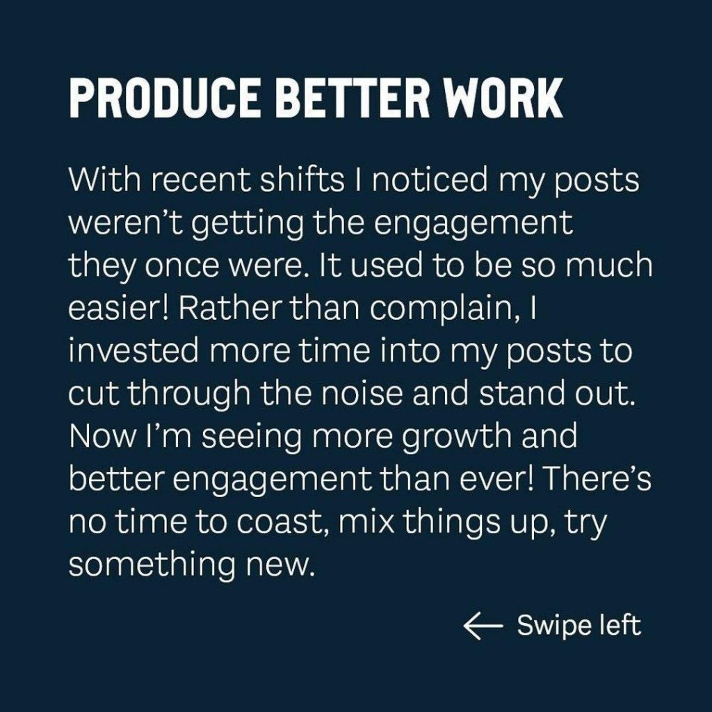 PRODUCE BETTER WORK  With recent shifts I noticed my posts weren't getting the engagement they once were. It used to be so much easierl Rather than complain, I invested more time into my posts to cut through the noise and stand out. Now I'm seeing more growth and better engagement than even There's no time to coast, mix things up, try something new.