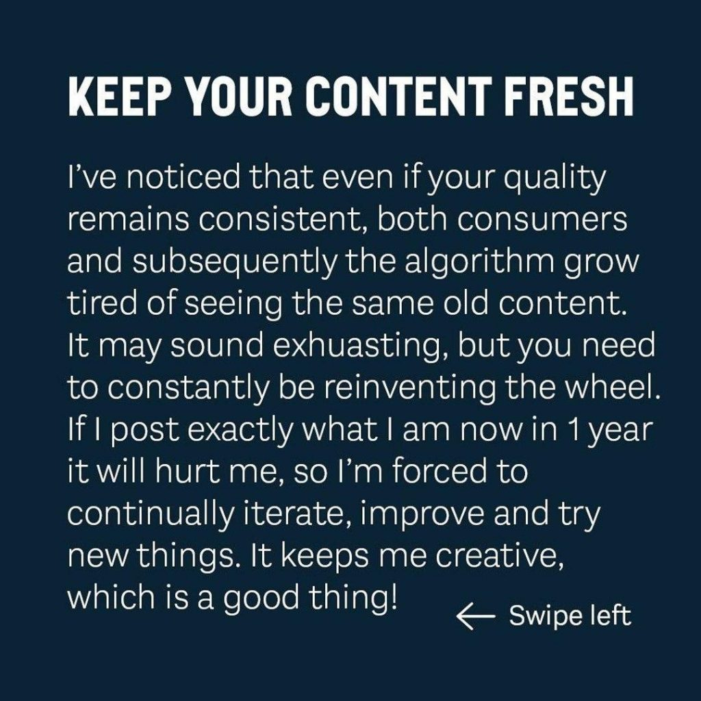 KEEP YOUR CONTENT FRESH  I've noticed that even if your quality remains consistent, both consumers and subsequently the algorithm grow tired of seeing the same old content. lt may sound exhausting, but you need to constantly be reinventing the wheel lf i post exactly what i am now in 1 year it will hurt me, so i'm forced to continually iterate, improve and try new things. lt keeps me creative, which ís a good thing!