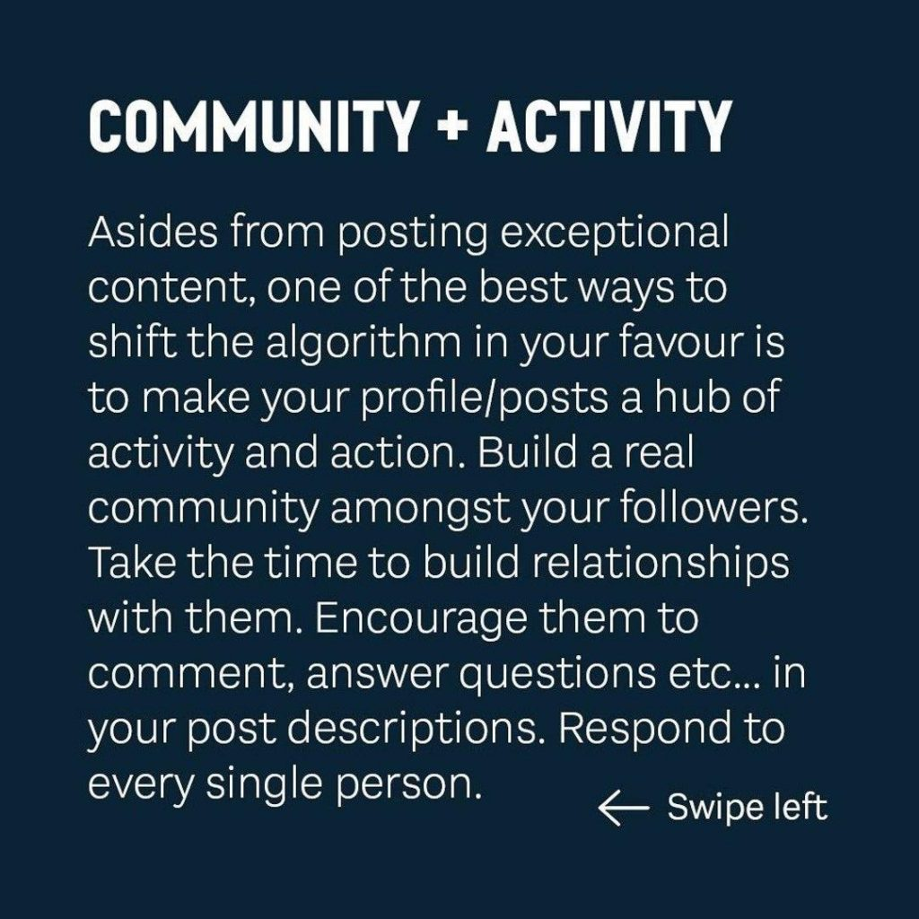 COMMUNITY + ACTIVITY  Asides from posting exceptional content, one of the best ways to shift the algorithm in your favour is to make your profile/posts a hub of activity and action. Build a real community amongst your followers. Take the time to build relationships with them Encourage them to comment, answer questions etc... in your post descriptions. Respond to every single person.