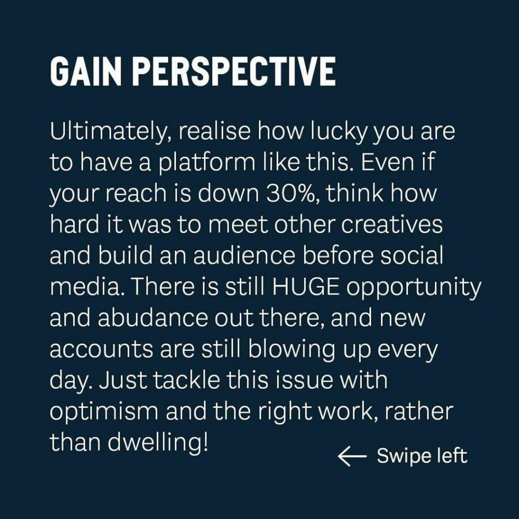 GAIN PERSPECTIVE  Ultimately, realise how lucky you are to have a platform like this. Even if your reach is down 30%, think how hard it was to meet other creatives and build an audience before social media. There is still HUGE opportunity and abudance out there, and new accounts are still blowing up every day. Just tackle this issue with optimism and the right work, rather than dwelling!