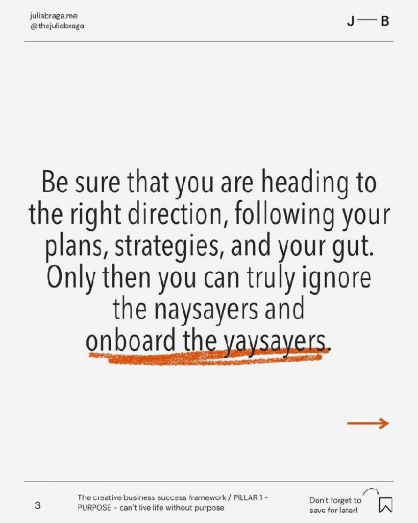 Be sure that you are heading to the right direction, following your plans, strategies, and your gut. Only then you can truly ignore the naysayers and onboard th aysayers.