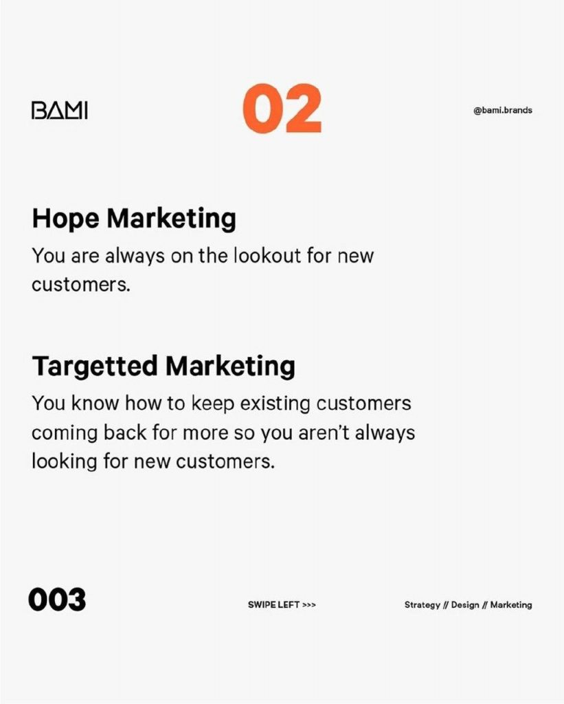 Hope Marketing  You are always on the lookout for new customers.  Targetted Marketing  You know how to keep existing customers coming back for more so you aren't always looking for new customers.