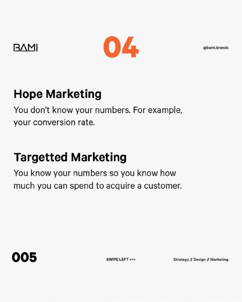 Hope Marketing  You don't know your numbers. For example, your conversion rate.  Targetted Marketing  You know your numbers so you know how much you can spend to acquire a customer.