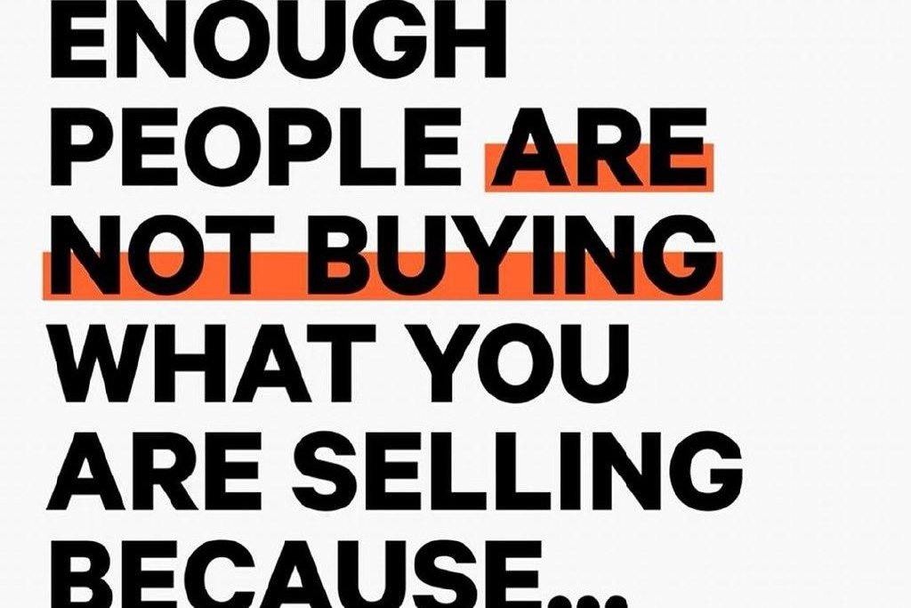 Enough people are not byuing what you are selling because…