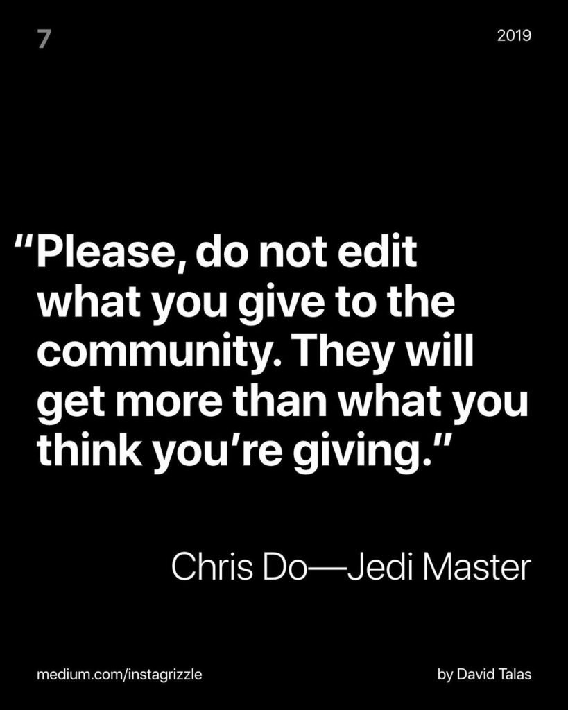 """Please, do not edit what you give to the community. They will get more than what you think you're giving.""  Chris Do - Jedi Master"