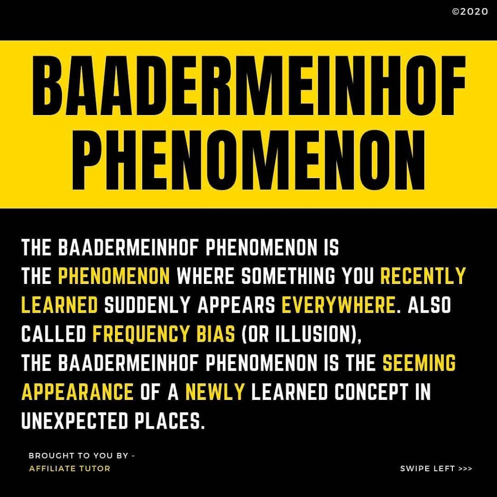 BAADERMEINHOF PHENOMIENON  THE BAADERMEINHOF PHENOMENON IS THE PHENOMENON WHERE SOMETHING YOU RECENTLY LEARNED SUDDENLY APPEARS EVERYWHERE. ALSO CALLED FREQUENCY BIAS (OR ILLUSION), THE BAADERMEINHOF PHENOMENON IS THE SEEMING APPEARANCE OF A NEWLY LEARNED CONCEPT IN UNEXPECTED PLACES.