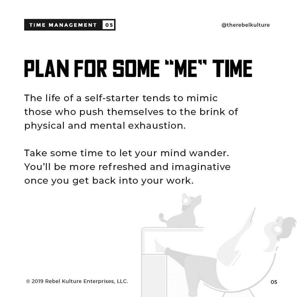 """PLAN FOR SOME """"ME"""" TIME  The life of a self-starter tends to mimic those who push themselves to the brink of physical and mental exhaustion.  Take some time to let your mind wander. You'll be more refreshed and imaginative once you get back into your work."""