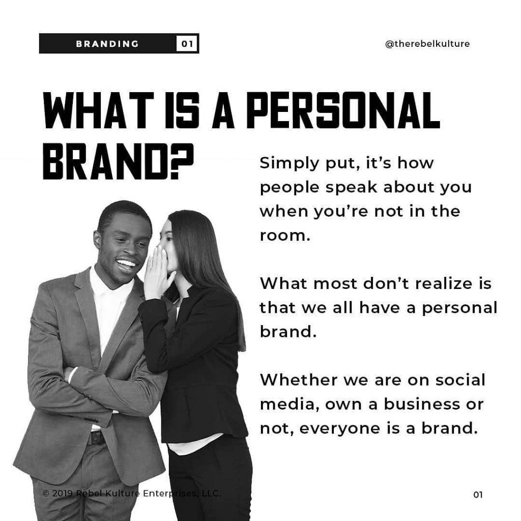 WHAT IS A PERSONAL  BRAND?  Simply put, it's how people speak about you when you're not in the room.  What most don't realize is that we all have a personal brand.  Whether we are on social media, own a business or not, everyone is a brand.