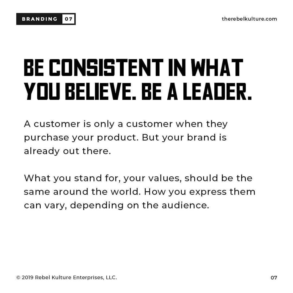 BE CONSISTENT IN WHAT YOU BELIEVE. BE A LEADER A customer is only a customer when they purchase your product. But your brand is already out there. What you stand for, your values, Should be the same around the world. How you express them can vary, depending on the audience.