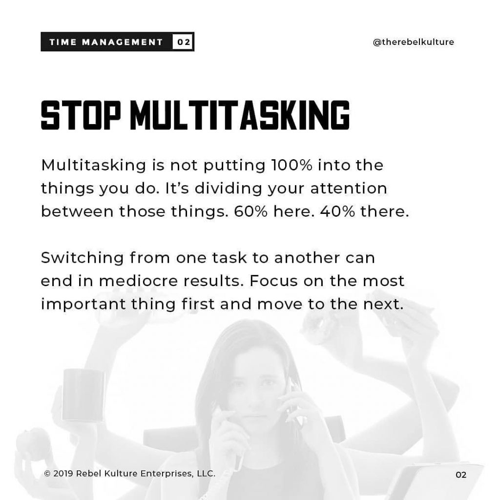 STOP MULTITASKING  Multitasking is not putting 100% into the things you do. It's dividing your attention between those things. 60% here. 40% there.  Switching from one task to another can end in mediocre results. Focus on the most important thing first and move to the next.