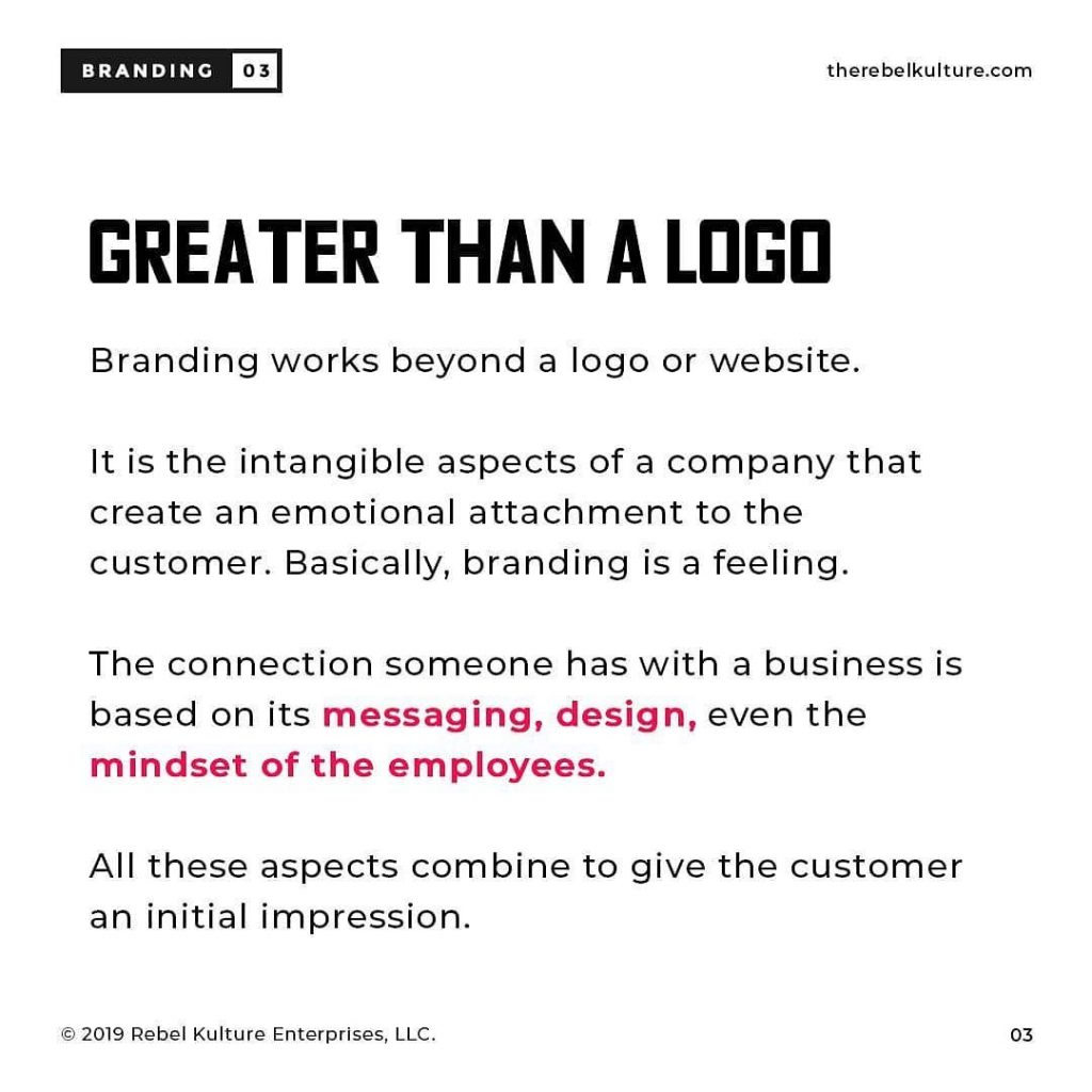 GREATER TNAN A LOGO  Branding works beyond a logo or website lt is the intangible aspects of a company that create an emotional attachment to the customer. Basically, branding is a feeling. The connection someone has with a business is based on its messaging, design, even the mindset of the employees. All these aJpects combine to give the customer an initial impression