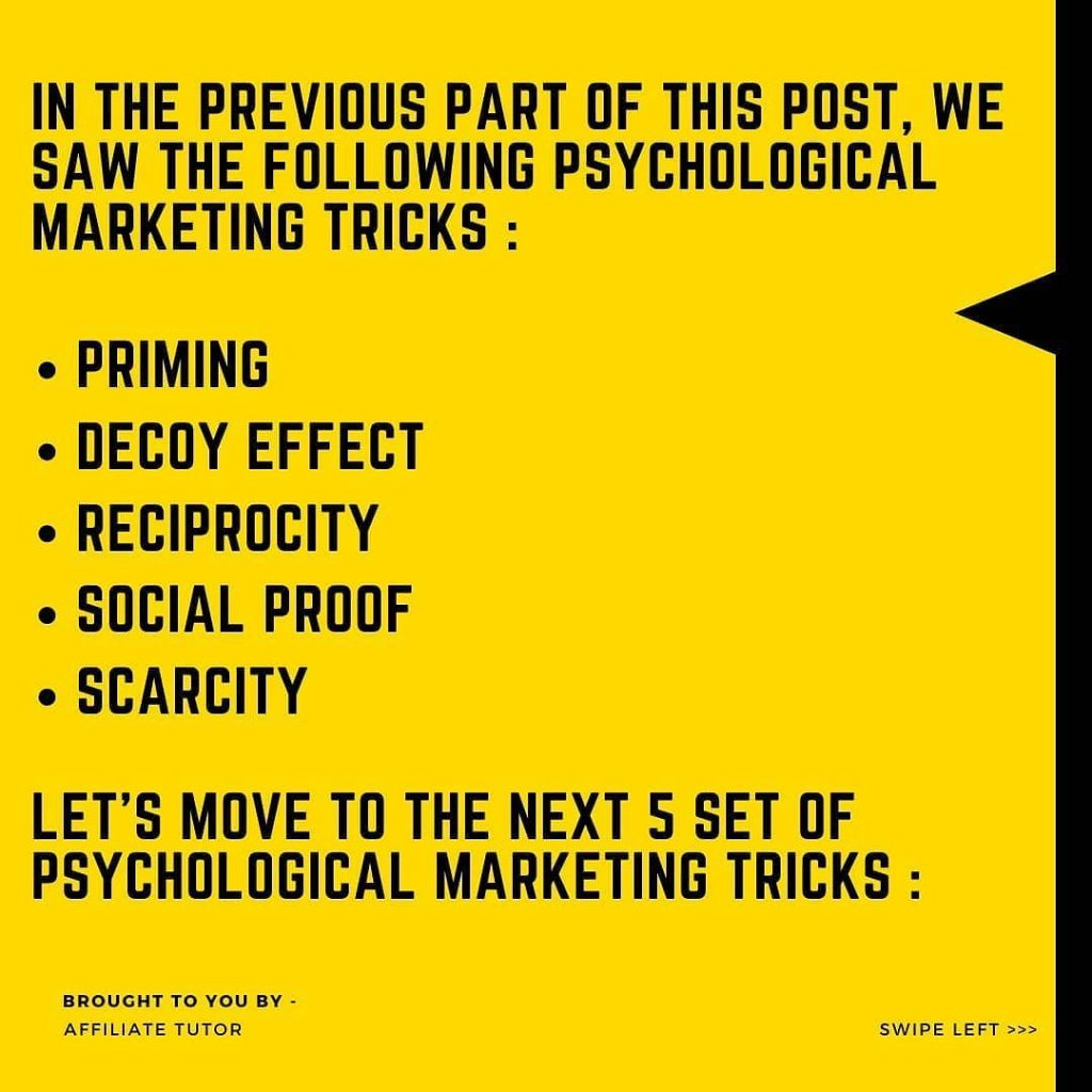 IN-THE PREVIOUS PART OF THIS POST, WE SAW THE FOLLOWING PSYCHOLOGICAL MARKETING TRICKS  • PRIMING • DECOY EFFECT • RECIPROCITY • SOCIAL PROOF • SCARCITY  LET'S MOVE TO THE NEXT 5 SET OF PSYCHOLOGICAL MARKETING TRICKS