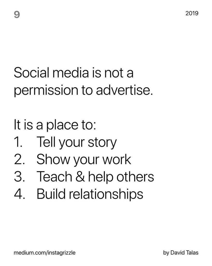 Social media is not a permission to advertise.  It is a place to: 1. Tell your story 2. Show your work 3. Teach & help others 4. Build relationships