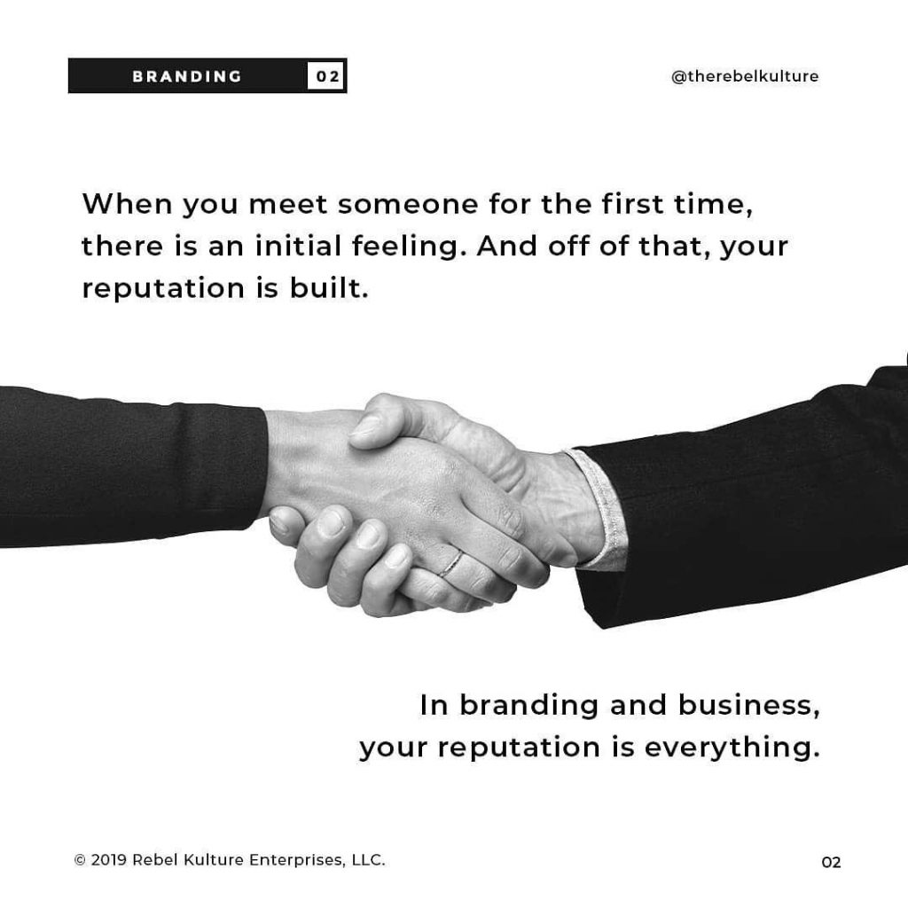 When you meet someone for the first time, there is an initial feeling. And off of that, your reputation is built.  In branding and business, your reputation is everything.