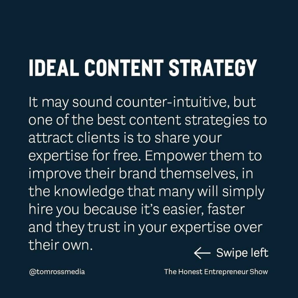 IDEAL CONTENT STRATEGY  It may sound counter-intuitive, but one of the best content strategies to attract clients is to share your expertise for free. Empower them to improve their brand themselves, in the knowledge that many will simply hire you because it's easier, faster and they trust in your expertise over their own.