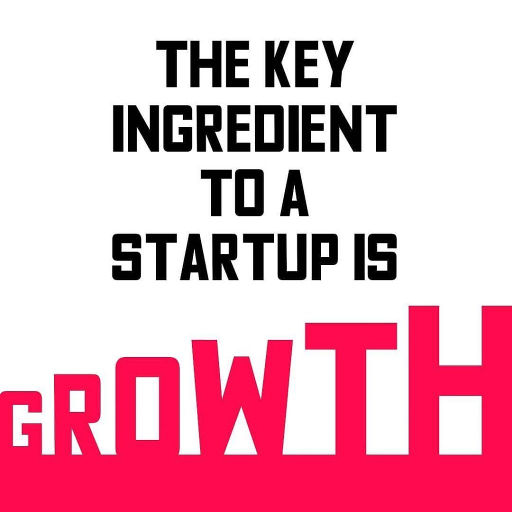THE KEY INGREDIENT TO A STARTUP IS GROWTH
