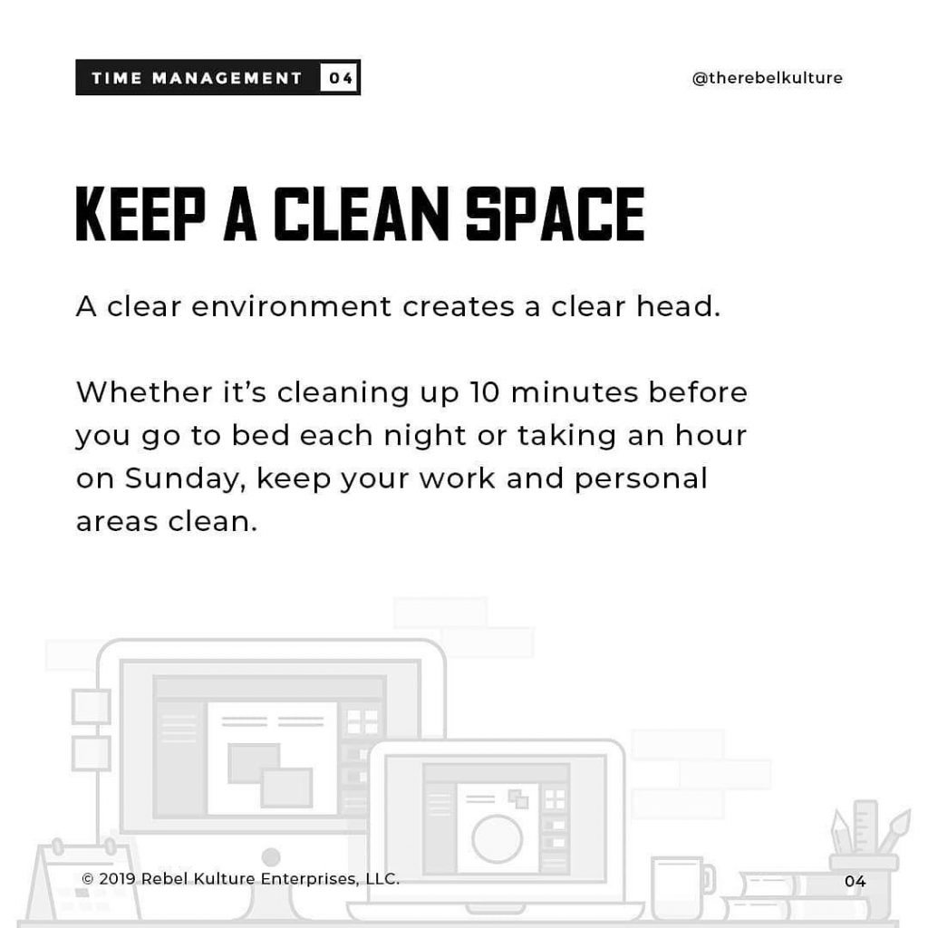 KEEP A CLEAN SPACE  A clear environment creates a clear head.  Whether it's cleaning up 10 minutes before you go to bed each night or taking an hour on Sunday, keep your work and personal areas clean.