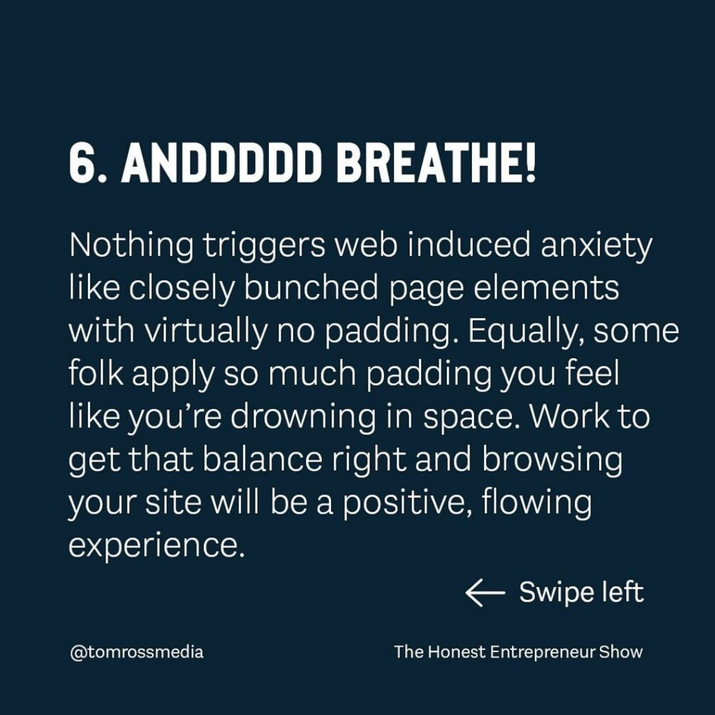 ANDDDDD BREATHE!  Nothing triggers web induced anxiety like closely bunched page elements with virtually no padding. Equally, some folk apply so much padding you feel like you're drowning in space. Work to get that balance right and browsing your site will be a positive, flowing experience.