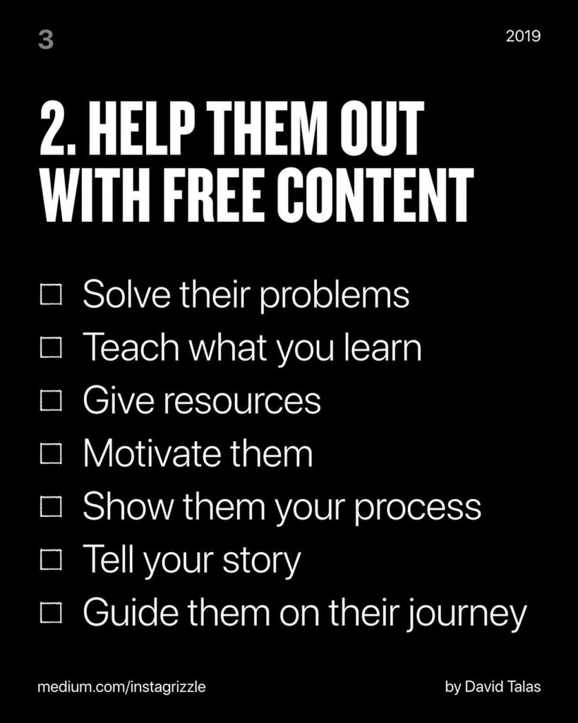 HELP THEM OUT WITH FREE CONTENT  ❑ Solve their problems  ❑ Teach what you learn  ❑ Give resources  ❑ Motivate them  ❑ Show them your process  ❑ Tell your story  ❑ Guide them on their journey