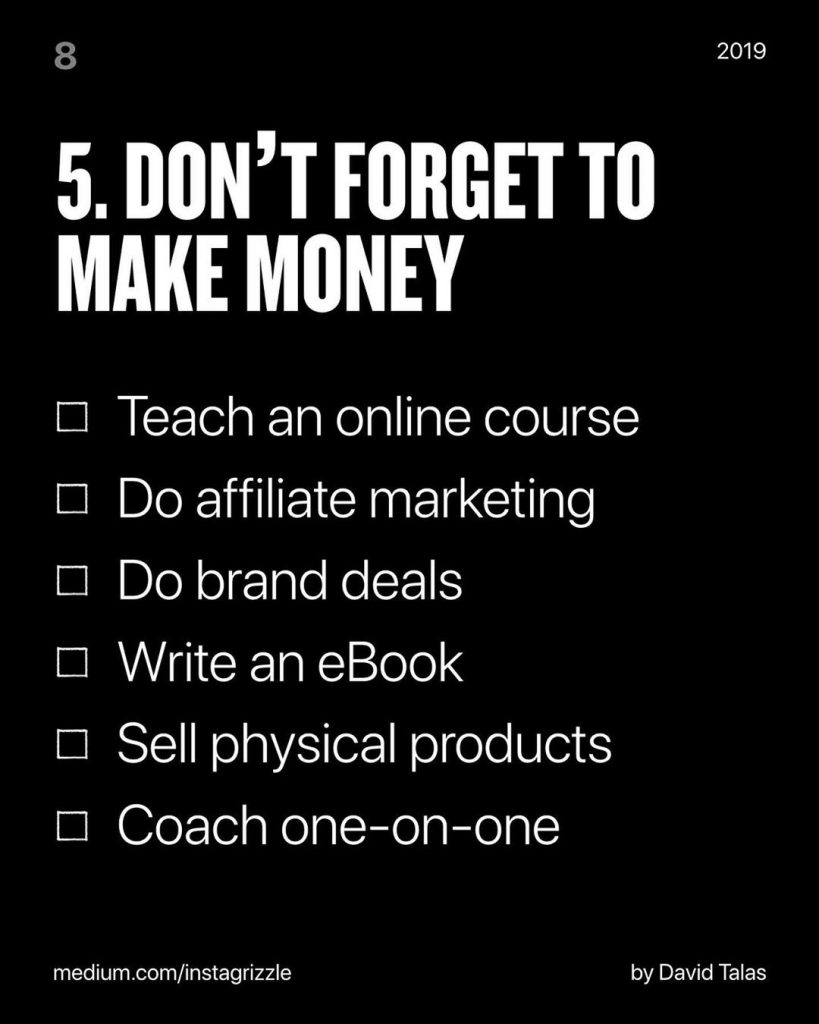 DON'T FORGET TO MAKE MONEY  ❑ Teach an online course  ❑ Do affiliate marketing  ❑ Do brand deals  ❑ Write an eBook  ❑ Sell physical products ❑ Coach one-on-one
