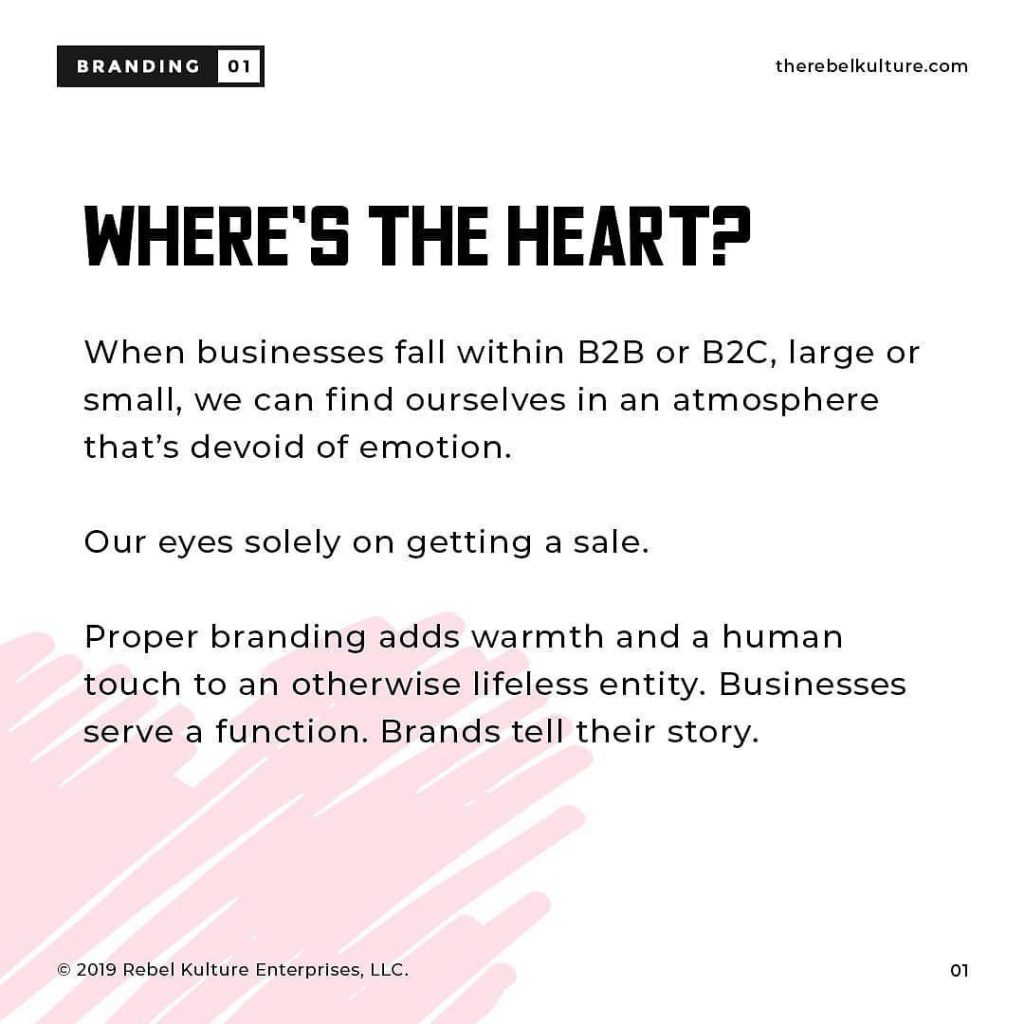 WHERE`S THE HEART? When businesses fall within B2B or B2C, large or small, we can find ourselves in an atmosphere that's devoid of emotion. Our eyes solely on getting a sale. Proper branding adds warmth and a human touch to an otherwise lifeless entity. Businesses serve a function. Brands tell their story.