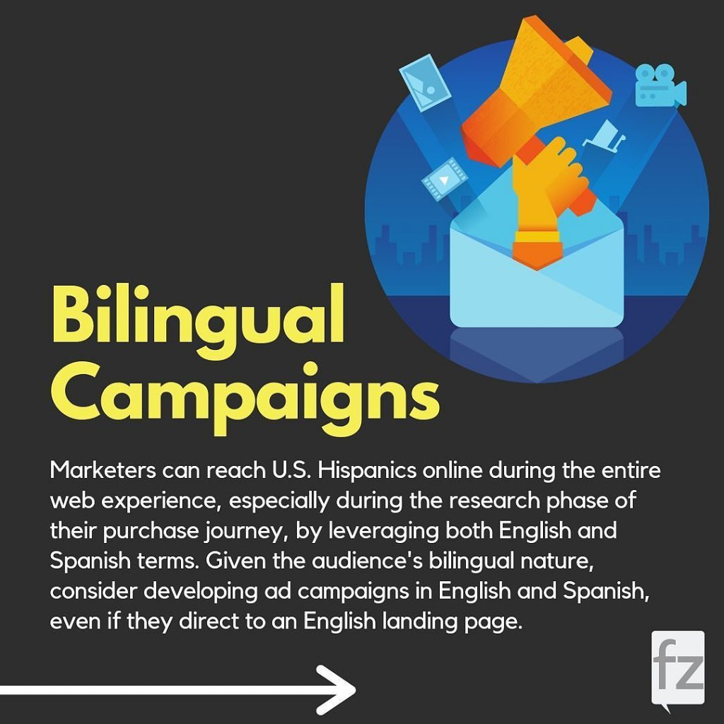 Bilingual Campaigns  Marketers can reach U.S. Hispanics online during the entire web experience, especially during the research phase of their purchase journey, by leveraging both English and Spanish terms. Given the audience's bilingual nature, consider developing ad campaigns in English and Spanish, even if they direct to an English landing page.