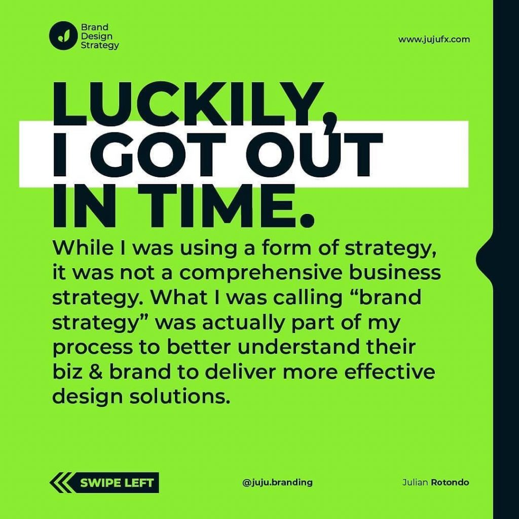 "Luckily I got out in time.  While I was using a form of strategy, it was not a comprehensive business strategy. What I was calling ""brand strategy"" was actually part of my process to better understand their biz & brand to deliver more effective design solutions."