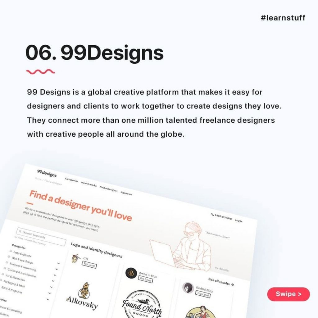 99Designs  99 Designs is a global creative platform that makes it easy for designers and clients to work together to create designs they love. They connect more than one million talented freelance designers with creative people all around the globe.