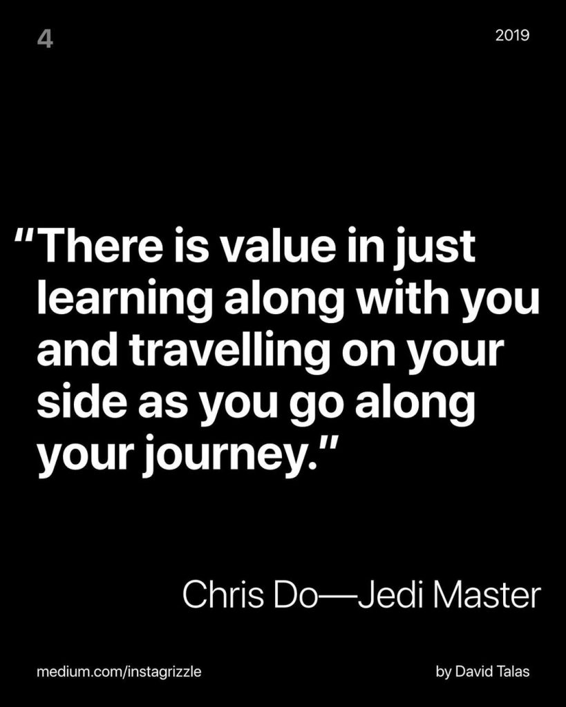 """There is value in just learning along with you and travelling on your side as you go along your journey.""  Chris Do - Jedi Master"