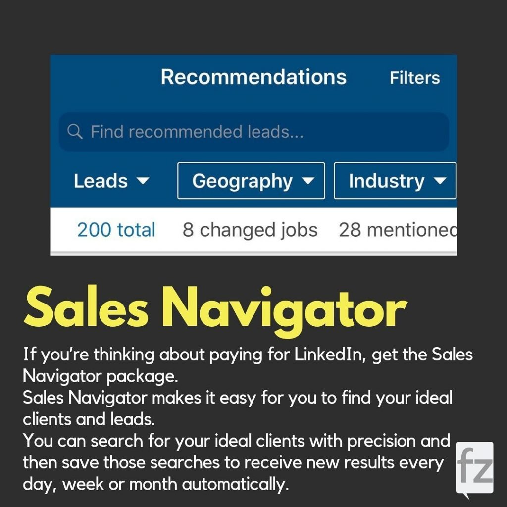 Sales Navigator  If you're thinking about paying for Linked In, get the Sales Navigator package. Sales Navigator makes it easy for you to find your ideal clients and leads. You can search for your ideal clients with precision and then save those searches to receive new results every day, week or month automatically.
