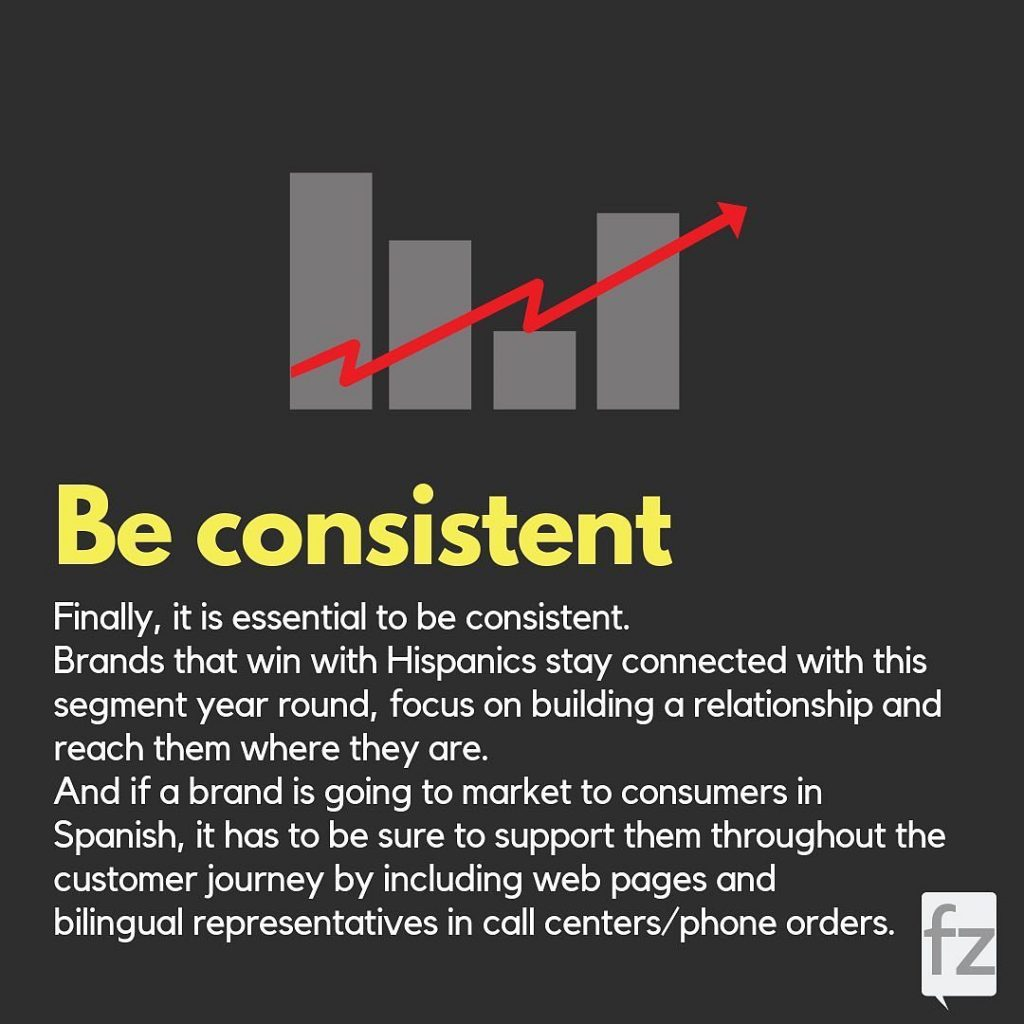 Be consistent  Finally, it is essential to be consistent. Brands that win with Hispanics stay connected with this segment year round, focus on building a relationship and reach them where they are. And if a brand is going to market to consumers in Spanish, it has to be sure to support them throughout the customer journey by including web pages and bilingual representatives in call centers/phone orders.