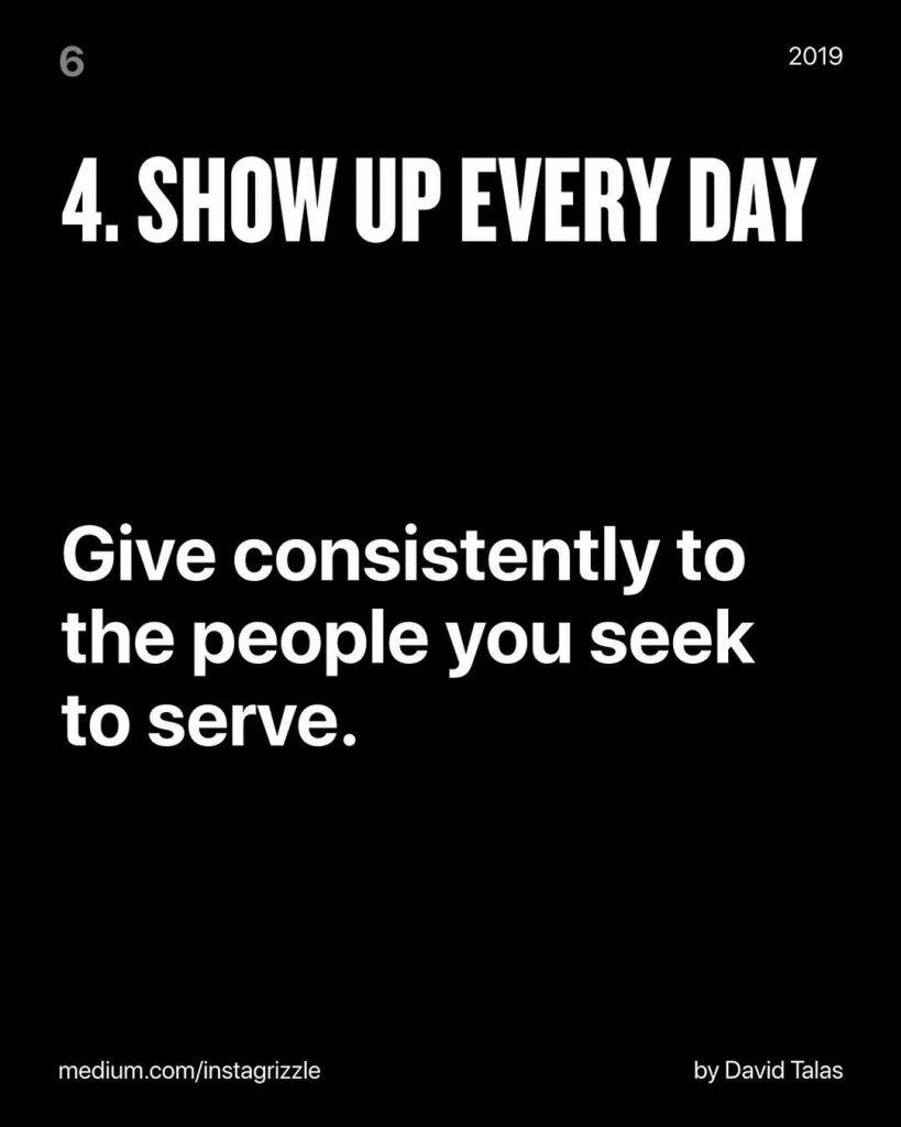Show up every day  Give consistently to the people you seek to serve