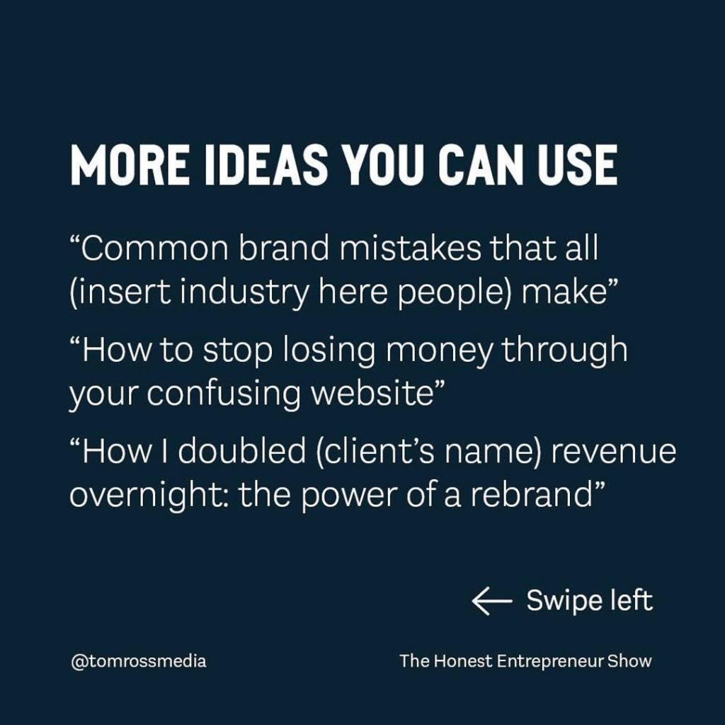 """MORE IDEAS YOU CAN USE  """"Common brand mistakes that all (insert industry here people) make"""" """"How to stop losing money through your confusing website"""" """"How I doubled (client's name) revenue overnight: the power of a rebrand"""""""