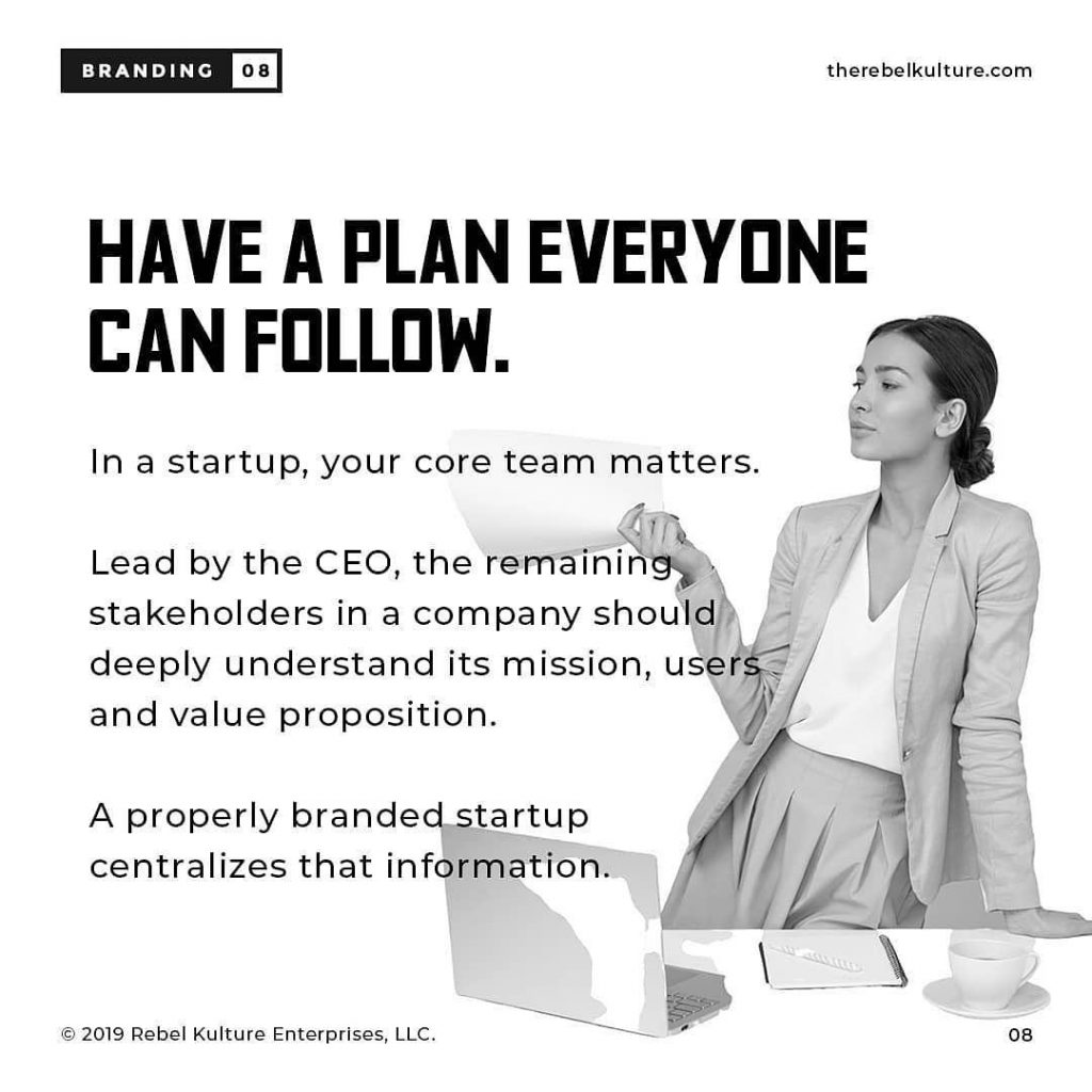 HAVE A PLAN EVERYONE CAN FOLLOW.  ln a startup, your core team matters. Lead by the CEO, the remaining, stakeholders in a company should deeply understand its mission, users and value proposition. A properly branded startup centralizes that information.