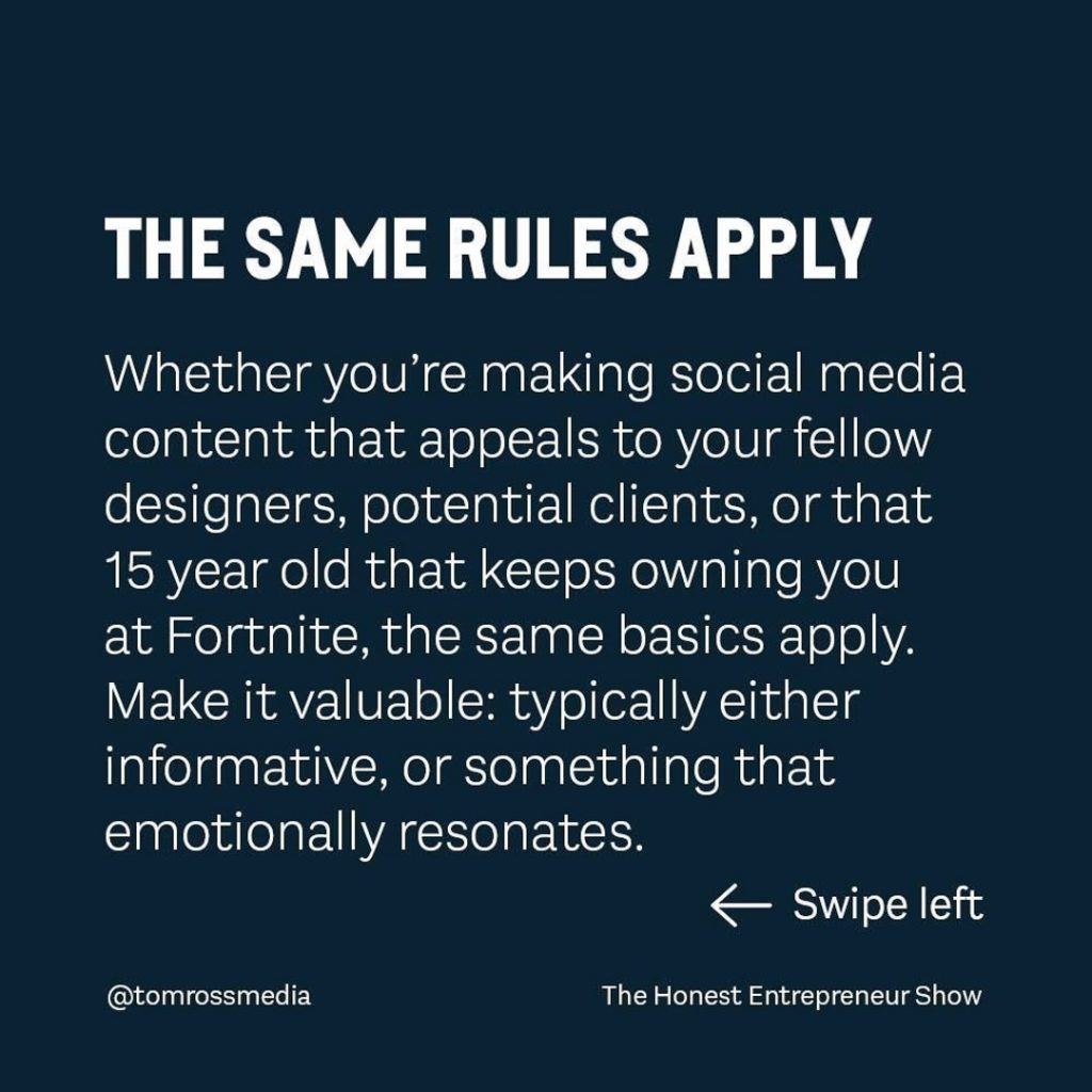 THE SAME RULES APPLY  Whether you're making social media content that appeals to your fellow designers, potential clients, or that 15 year old that keeps owning you at Fortnite, the same basics apply. Make it valuable: typically either informative, or something that emotionally resonates.