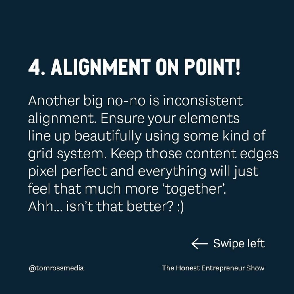 ALIGNMENT ON POINT!  Another big no-no is inconsistent alignment. Ensure your elements line up beautifully using some kind of grid system. Keep those content edges pixel perfect and everything will just feel that much more 'together'. Ah h... isn't that better? :)