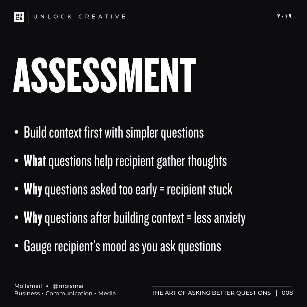 ASSESSMENT  • Build context first with simpler questions • What questions help recipient gather thoughts • Why questions asked too early= recipient stuck • Why questions after building context = less anxiety • Gauge recipient's mood as you ask questions
