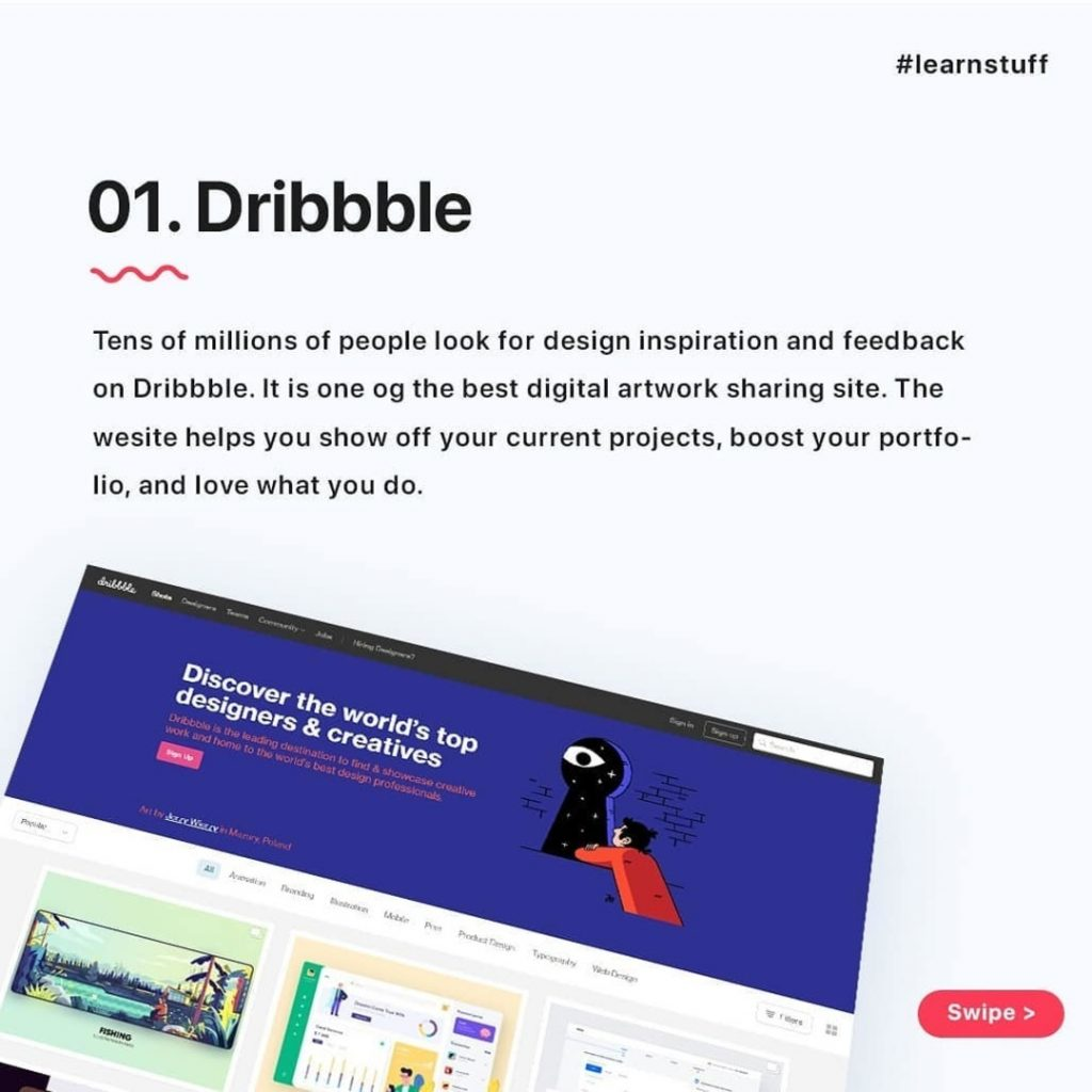 Dribbble  Tens of millions of people look for design inspiration and feedback on Dribbble. It is one of the best digital artwork sharing site. The website helps you show off your current projects, boost your portfolio, and love what you do.