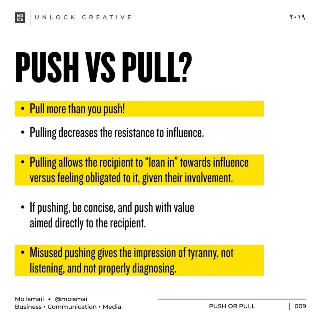 "PUSH VS PULL?  • Pull more than you push! • Pulling decreases the resistance to influence.  • Pulling allows the recipient to ""lean in"" towards influence versus feeling obligated to it, given their involvement.  • If pushing, be concise, and push with value aimed directly to the recipient.  • Misused pushing gives the impression of tyranny, not listening, and not properly diagnosing."