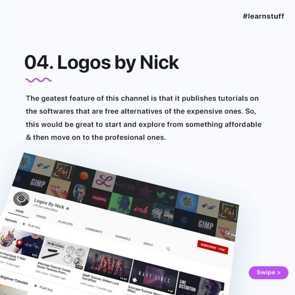 Logos by Nick  The geatest feature of this channel is that it publishes tutorials on the softwares that are free alternatives of the expensive ones. So, this would be great to start and explore from something affordable & then move on to the profesional ones.