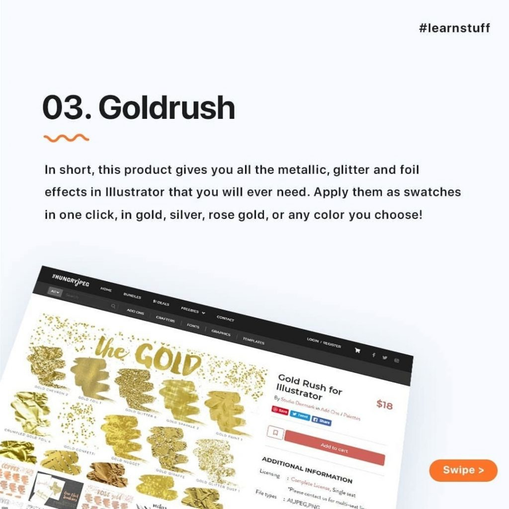 Goldrush  In short, this product gives you all the metallic, glitter and foil effects in Illustrator that you will ever need. Apply them as swatches in one click, in gold, silver, rose gold, or any color you choose!