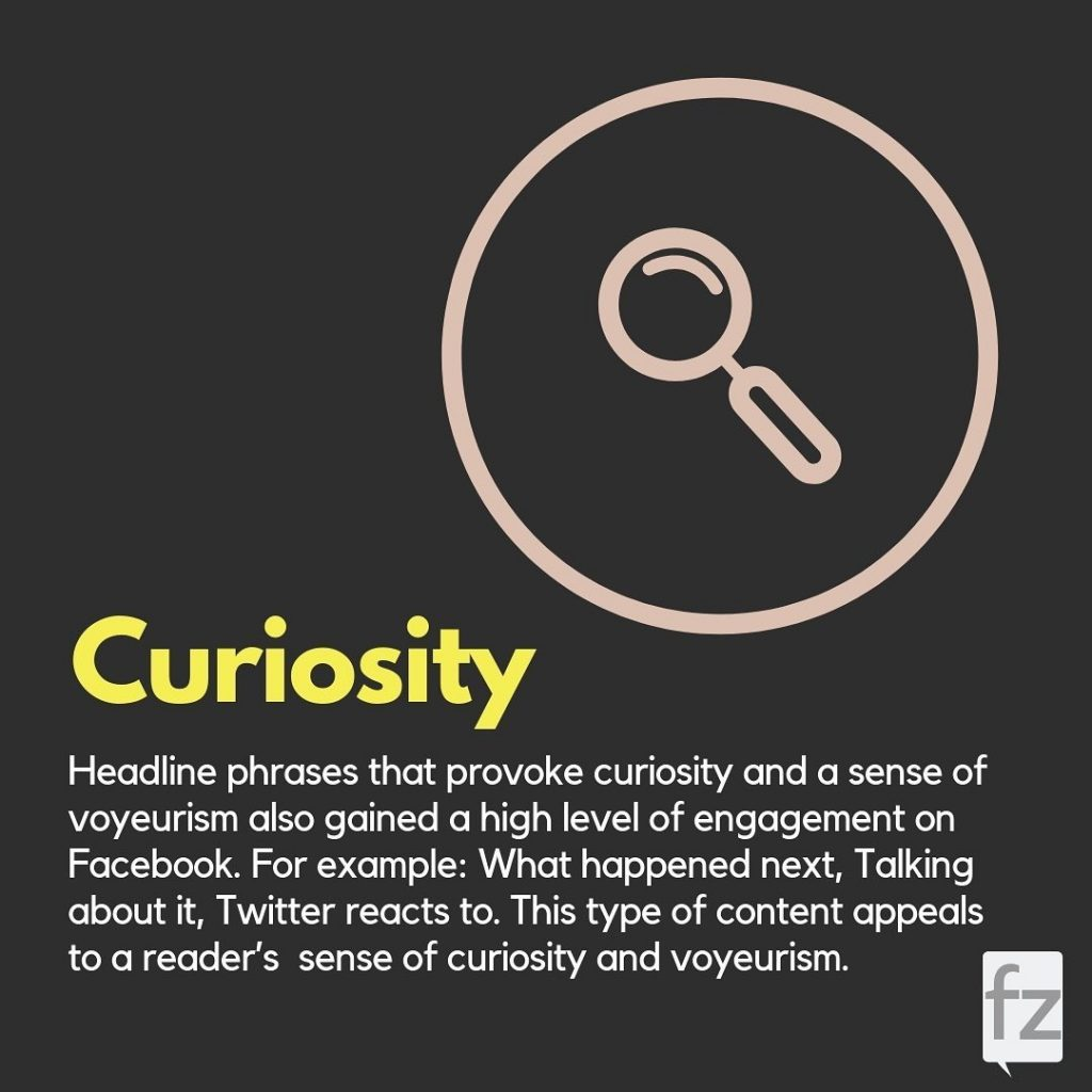 Curiosity  Headline phrases that provoke curiosity and a sense of voyeurism also gained a high level of engagement on Facebook. For example: What happened next, Talking about it, Twitter reacts to. This type of content appeals to a reader's sense of curiosity and voyeurism.