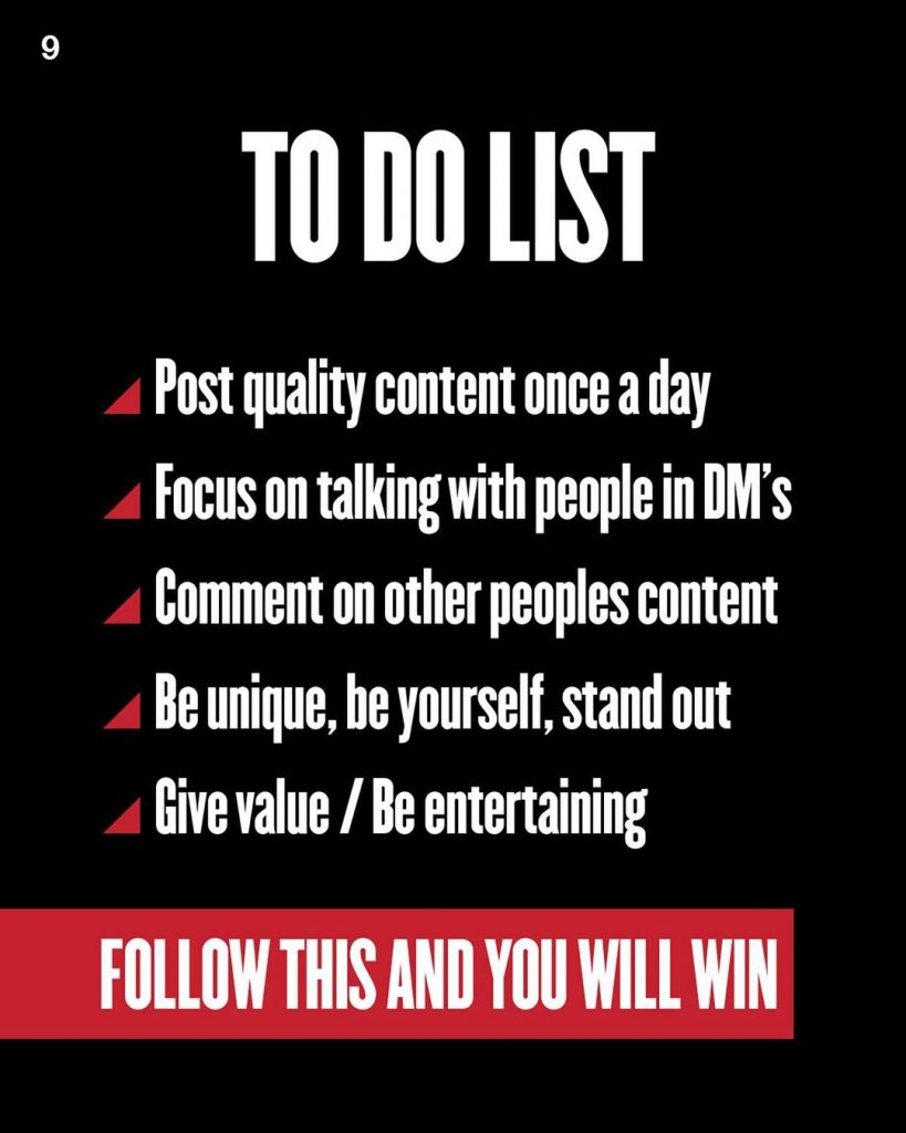 TO DO LIST  Post quality content once a day Focus on talking with people in DM's Comment on other peoples content Be unique, be yourself, stand out Give value / Be entertaining  FOLLOW THIS AND YOU WILL WIN
