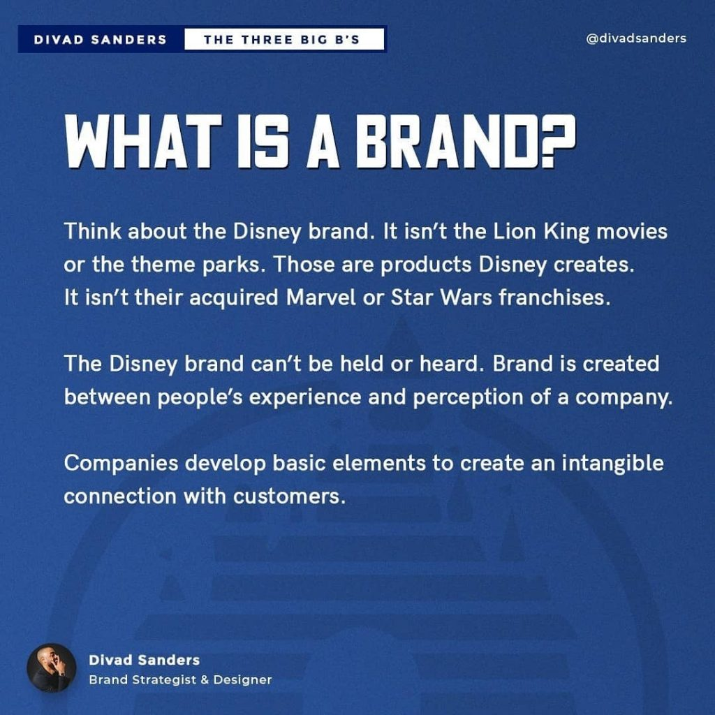 WHAT IS A BRAND?  Think about the Disney brand. It isn't the Lion King movies or the theme parks. Those are products Disney creates. It isn't their acquired Marvel or Star Wars franchises.  The Disney brand can't be held or heard. Brand is created between people's experience and perception of a company.  Companies develop basic elements to create an intangible connection with customers.