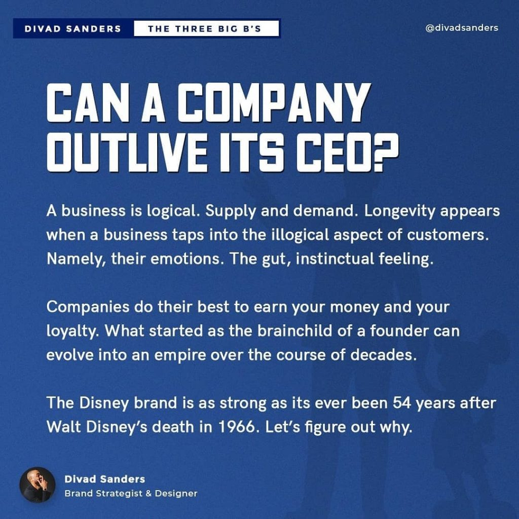 CAN A COMPANY OUTLIVE ITS CEO?  A business is logical. Supply and demand. Longevity appears when a business taps into the illogical aspect of customers. Namely, their emotions. The gut, instinctual feeling.  Companies do their best to earn your money and your loyalty. What started as the brainchild of a founder can evolve into an empire over the course of decades.  The Disney brand is as strong as its ever been 54 years after Walt Disney's death in 1966. Let's figure out why.